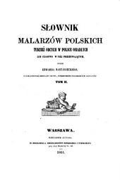 Słownik malarzów polskich, tudzież obcych w Polsce osiadłych lub czasowo w niéj przebywających: Tom 2