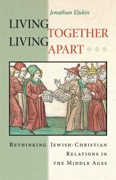 Living Together, Living Apart: Rethinking Jewish-Christian Relations in the Middle Ages: Rethinking Jewish-Christian Relations in the Middle Ages