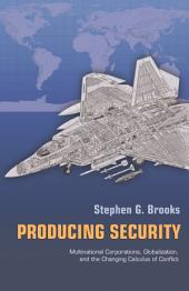 Producing Security: Multinational Corporations, Globalization, and the Changing Calculus of Conflict: Multinational Corporations, Globalization, and the Changing Calculus of Conflict