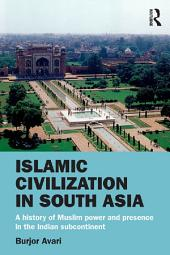 Islamic Civilization in South Asia: A History of Muslim Power and Presence in the Indian Subcontinent