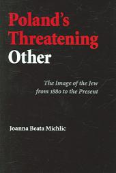 Poland's Threatening Other: The Image of the Jew from 1880 to the Present