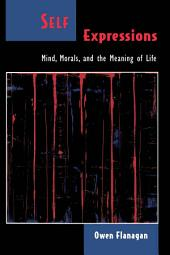 Self Expressions : Mind, Morals, and the Meaning of Life: Mind, Morals, and the Meaning of Life
