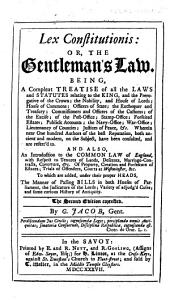 Lex Constitutionis; or, the Gentleman's Law, being a ... treatise of all the laws and statutes relating to the King, and the prerogative of the crown, the nobility, and House of Lords, House of Commons ... Also an introduction to the common law of England, with respect to tenures of lands, descents, etc