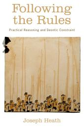 Following the Rules : Practical Reasoning and Deontic Constraint: Practical Reasoning and Deontic Constraint
