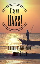 Kiss My Bass!: The Guide to Bass Fishing