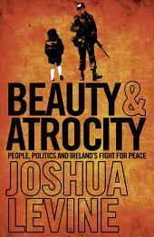 Beauty and Atrocity: People, Politics and Ireland's Fight for Peace
