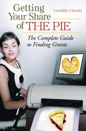 Getting Your Share of the Pie: The Complete Guide to Finding Grants