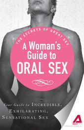 A Woman's Guide to Oral Sex: Your guide to incredible, exhilarating, sensational sex