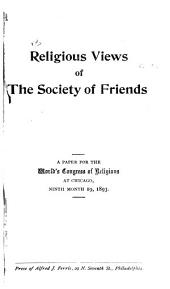 Religious Views of the Society of Friends: A Paper for the World's Congress of Religions at Chicago, Ninth Month 19, 1893