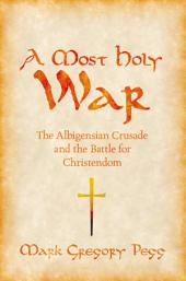 A Most Holy War : The Albigensian Crusade and the Battle for Christendom: The Albigensian Crusade and the Battle for Christendom