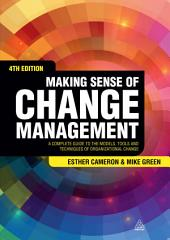 Making Sense of Change Management: A Complete Guide to the Models, Tools and Techniques of Organizational Change, Edition 4