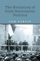 The Evolution of Irish Nationalist Politics: Irish Parties and Irish Politics from the 18th Century to Modern Times