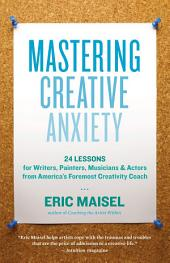 Mastering Creative Anxiety: 24 Lessons for Writers, Painters, Musicians & Actors from America's Foremost Creativity Coach