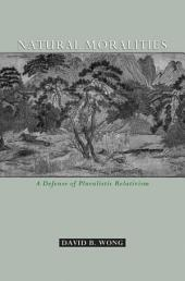 Natural Moralities : A Defense of Pluralistic Relativism: A Defense of Pluralistic Relativism