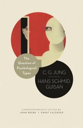The Question of Psychological Types: The Correspondence of C. G. Jung and Hans Schmid-Guisan, 1915-1916: The Correspondence of C. G. Jung and Hans Schmid-Guisan, 1915-1916