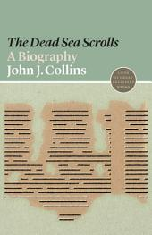 "The ""Dead Sea Scrolls"": A Biography: A Biography"