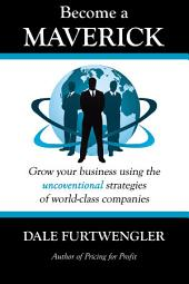 Become a Maverick: Grow Your Business Using the Unconventional Strategies of World-Class Companies