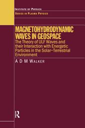 Magnetohydrodynamic Waves in Geospace: The Theory of ULF Waves and their Interaction with Energetic Particles in the Solar-Terrestrial Environment