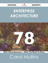 Enterprise Architecture 78 Success Secrets - 78 Most Asked Questions On Enterprise Architecture - What You Need To Know