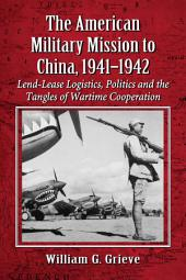 The American Military Mission to China, 1941-1942: Lend-Lease Logistics, Politics and the Tangles of Wartime Cooperation