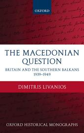 The Macedonian Question : Britain and the Southern Balkans 1939-1949: Britain and the Southern Balkans 1939-1949