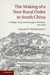The Making of a New Rural Order in South China: Volume 1: I. Village, Land, and Lineage in Huizhou, 900–1600