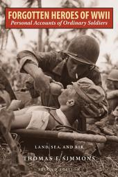 Forgotten Heroes of World War II: Personal Accounts of Ordinary Soldiers—Land, Sea, and Air, Edition 2