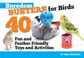 Boredom Busters for Birds: 40 Fun and Feather-Friendly Toys and Activities