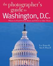 The Photographer's Guide to Washington, D.C.: Where to Find Perfect Shots and How to Take Them (The Photographer's Guide)