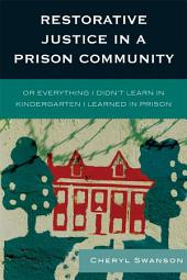 Restorative Justice in a Prison Community: Or Everything I Didn't Learn in Kindergarten I Learned in Prison