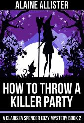 How to Throw a Killer Party: (A Clarissa Spencer Cozy Mystery Book 2)