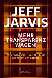 Mehr Transparenz wagen!: Wie Facebook, Twitter & Co. die Welt erneuern
