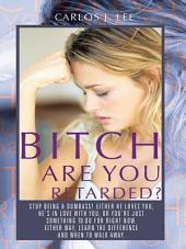 Bitch Are You Retarded?: Stop Being a Dumbass! Either He Loves You, He's in Love with You, Or You're Just Something to Do for Right Now. Either Way, Learn the Difference, and When to Walk Away
