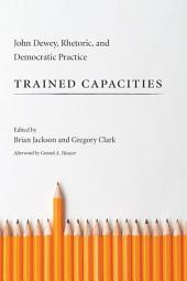 Trained Capacities: John Dewey, Rhetoric, and Democratic Practice