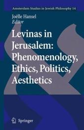 Levinas in Jerusalem: Phenomenology, Ethics, Politics, Aesthetics: Phenomenology, Ethics, Politics, Aesthetics