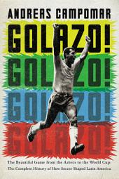 Golazo!: The Beautiful Game from the Aztecs to the World Cup: The Complete History of How Soccer Shaped Latin America