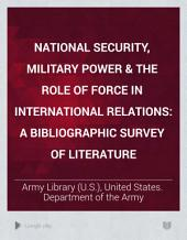 National Security, Military Power & the Role of Force in International Relations: A Bibliographic Survey of Literature