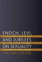 Enoch, Levi, and Jubilees on Sexuality: Attitudes Towards Sexuality in the Early Enoch Literature, the Aramaic Levi Document, and the Book of Jubilees