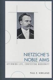 Nietzsche's Noble Aims: Affirming Life, Contesting Modernity