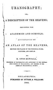 Uranography: Or, A Description of the Heavens; Designed for Academies and Schools; Accompanied by an Atlas of the Heavens, Showing the Places of the Principal Stars, Clusters, and Nebulæ