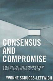 Consensus and Compromise: Creating the First National Urban Policy Under President Carter