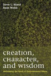 Creation, Character, and Wisdom: Rethinking the Roots of Environmental Ethics