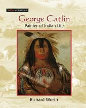 George Catlin: Painter of Indian Life: Painter of Indian Life