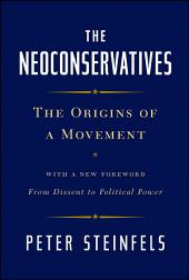 The Neoconservatives: The Origins of a Movement: With a New Foreword, From Dissent to Political Power