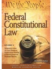 Federal Constitutional Law: Introduction to the Federal Executive Power & Separation of Powers Issues: Volume 2