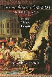 Time and Ways of Knowing Under Louis XIV: Molière, Sévigné, Lafayette