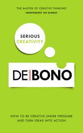Serious Creativity: How to be creative under pressure and turn ideas into action