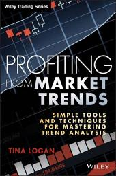 Profiting from Market Trends: Simple Tools and Techniques for Mastering Trend Analysis
