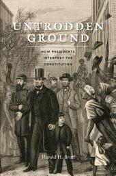 Untrodden Ground: How Presidents Interpret the Constitution