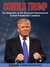 Donald Trump: The Biography of the Successful Businessman Turned Presidential Candidate